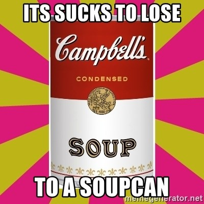 College Campbells Soup Can - Its sucks to lose to a soupCan
