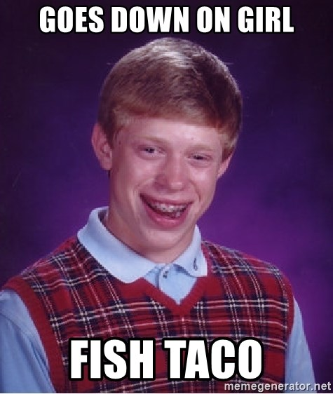 Bad Luck Brian - Goes down on girl fish taco