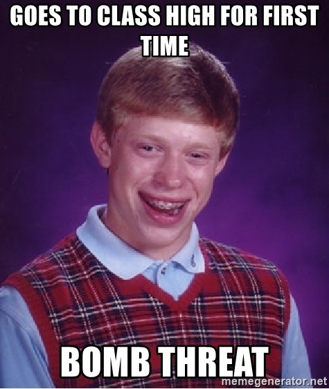 Bad Luck Brian - Goes to class high for first time bomb threat