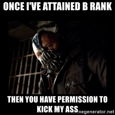 Bane Meme - Once I've attained b rank then you have permission to kick my ass