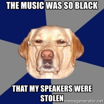 Racist Dawg - The music was so black that my speakers were stolen