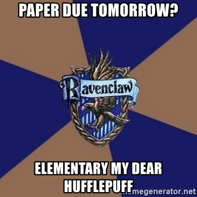 You know you're a Ravenclaw when - Paper Due tomorrow? Elementary my dear Hufflepuff