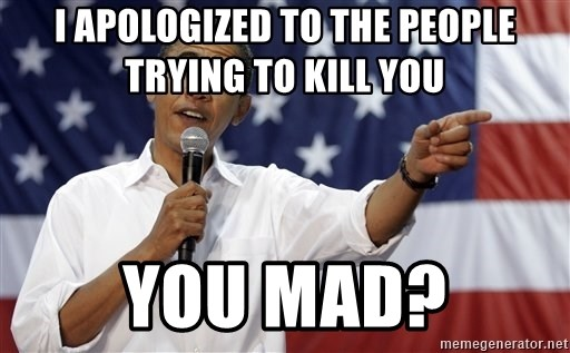Obama You Mad - I APOLOGIZED to the people trying to kill you  You mad?