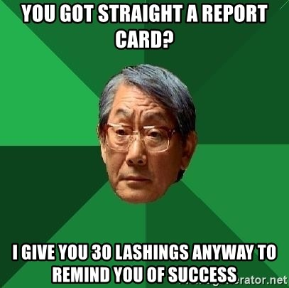 High Expectations Asian Father - you got straight a report card? i give you 30 lashings anyway to remind you of success