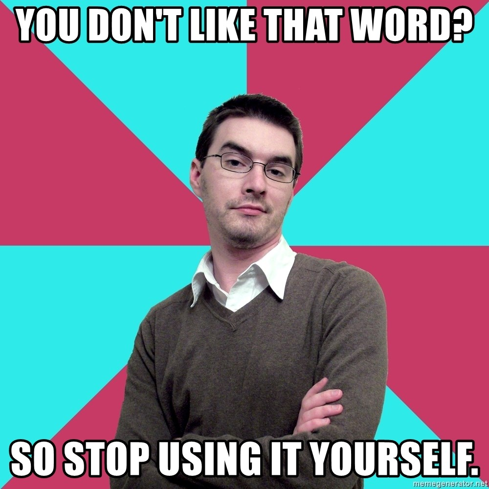 Privilege Denying Dude - You don't like that word? So stop using it yourself.