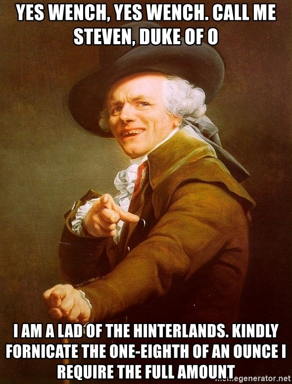 Joseph Ducreux - Yes Wench, Yes Wench. Call Me Steven, Duke of O I am a lad of the hinterlands. Kindly Fornicate the one-eighth of an Ounce I require the full Amount