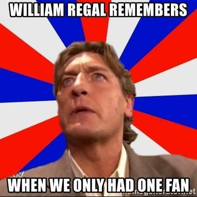 Regal Remembers - william regal remembers when we only had one fan