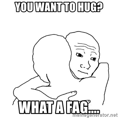 I know that feel bro blank - you want to hug? what a fag....