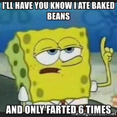 Ill Have You Know I Ate Baked Beans And Only Farted 6 Times How