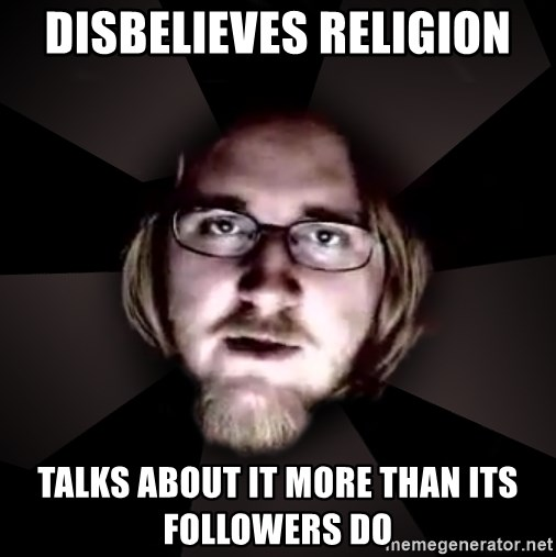 typical atheist - disbelieves religion talks about it more than its followers do