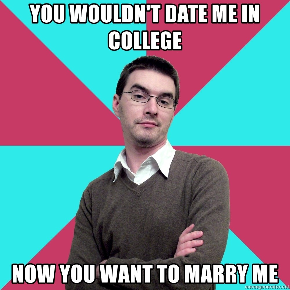 Privilege Denying Dude - You WOuldn't DAte ME IN COLLEGE NOW YOU WANT TO MARRy ME