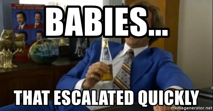 That escalated quickly-Ron Burgundy - BABIES... THAT ESCALATED QUICKLY