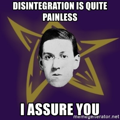 advice lovecraft  - Disintegration is quite painless I assure you