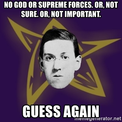 advice lovecraft  - No God or supreme forces. Or, not sure. Or, not important. GUESS AGAIN