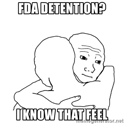 I know that feel bro blank - FDA DETENTION? I KNOW THAT FEEL
