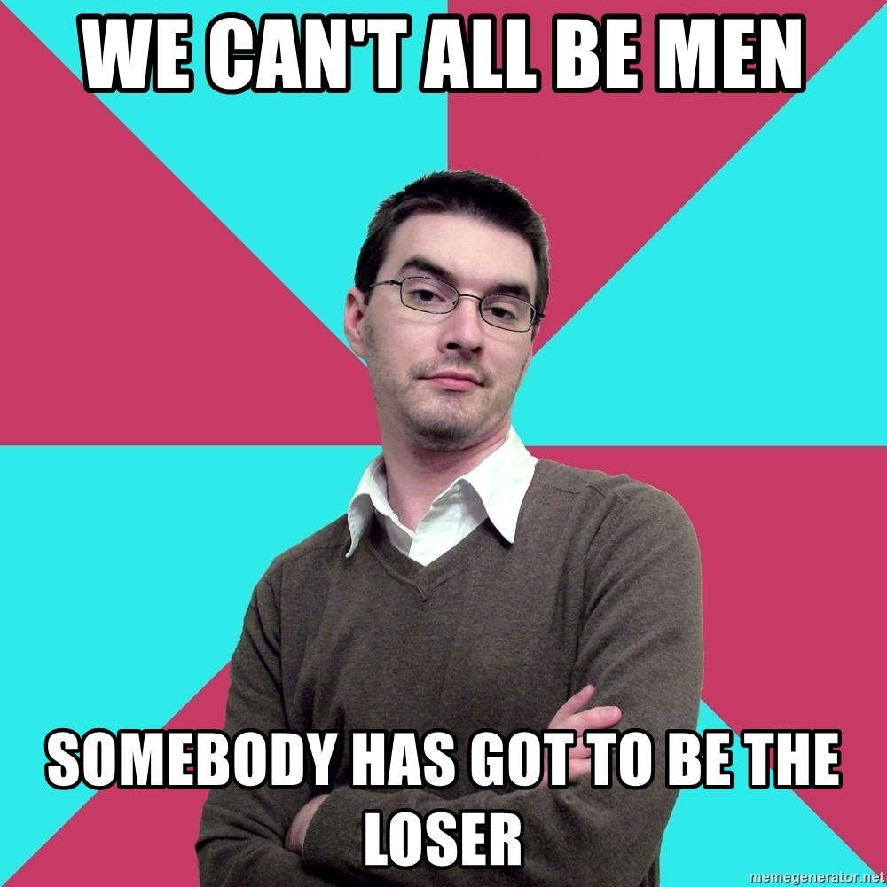 Privilege Denying Dude - We can't all be men somebody has got to be the loser