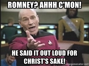 Picard Wtf - Romney? ahhh C'MON! He said it out loud for chRist's sake!
