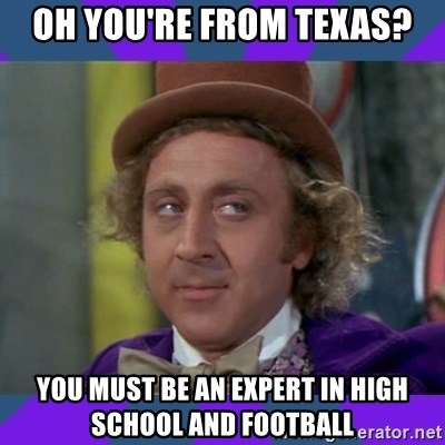 Sarcastic Wonka - oh you're from Texas? you must be an expert in high school and football