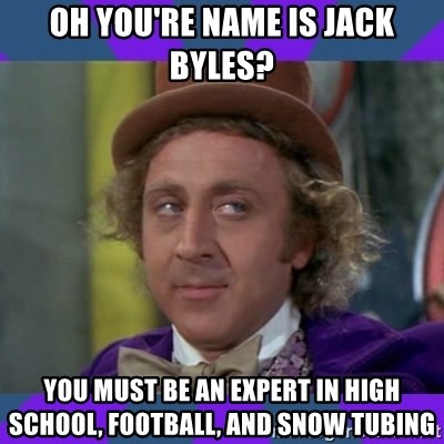 Sarcastic Wonka - oh you're name is jack byles? you must be an expert in high school, football, and snow tubing