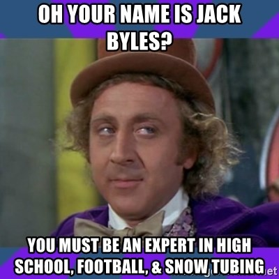 Sarcastic Wonka - oh your name is jack byles? you must be an expert in high school, football, & snow tubing