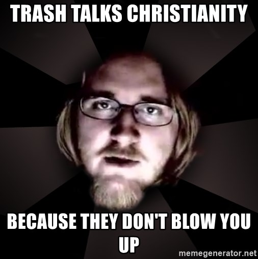 typical atheist - trash talks christianity because they don't blow you up