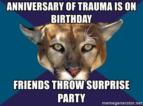 PTSD PUMA - ANNIVERSARY of trauma is on birthday   FRIENDS THROW SURPRISE PARTY