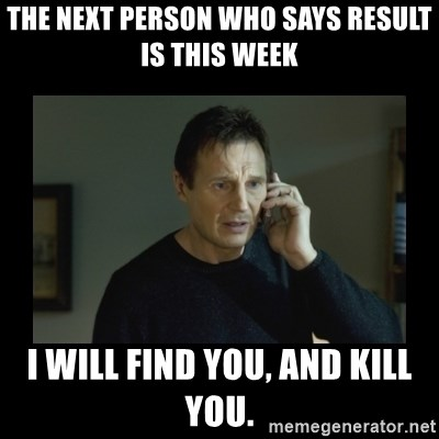 I will find you and kill you - The next person who says result is this week I will find you, And kill you.