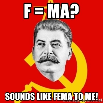 Stalin Says - F = ma? Sounds like FEma to me!