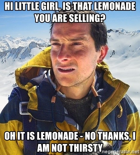Bear Grylls - hi little girl, is that lemonade you are selling? oh it is lemonade - no thanks, I am not thirsty