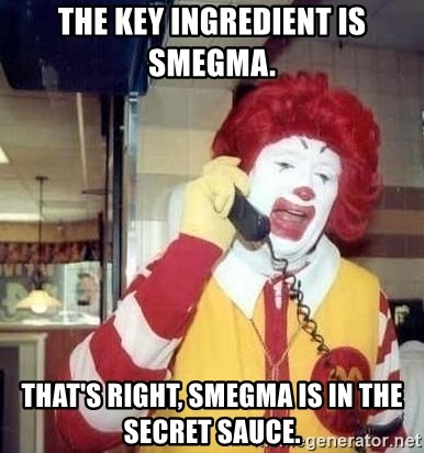Ronald Mcdonald Call - the key ingredient is smegma. that's right, smegma is in the secret sauce.