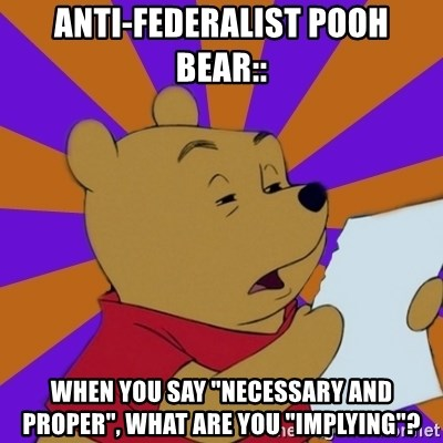 "Skeptical Pooh - Anti-federalist Pooh bear:: When you Say ""necessary and proper"", what are you ""implying""?"