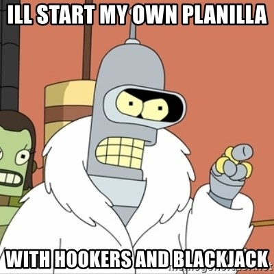I'll start my own - ill start my own planilla with hookers and blackjack