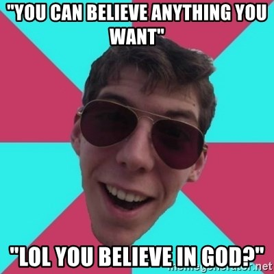 "Hypocrite Gordon - ""You can BELIEVE anything you want"" ""lol you BELIEVE in god?"""