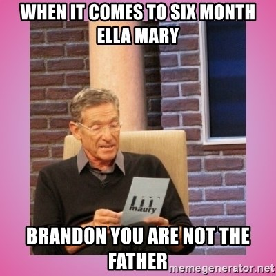 MAURY PV - when it comes to six month ella mary Brandon you are not the father