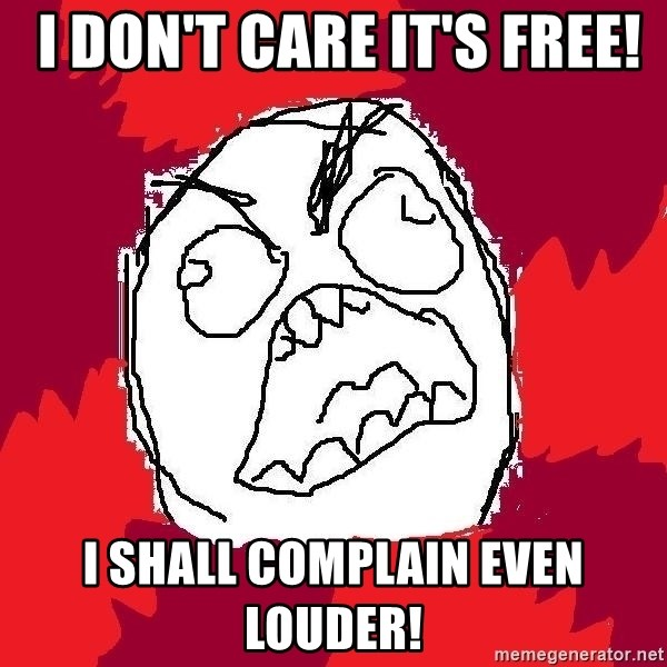 Rage FU -  I don't care it's free! I shall complain even louder!