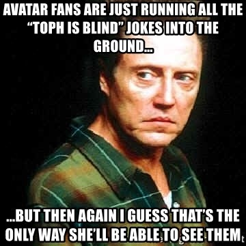 """Christopher Walken - Avatar fans are just running all the """"Toph is blind"""" jokes into the ground... ...but then again i guess that's the only way she'll be able to see them"""