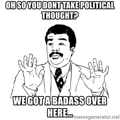 uy si uy si  - oh so you dont take political thought? we got a badass over here...