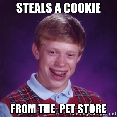 Bad Luck Brian - Steals a cookie from the  pet store