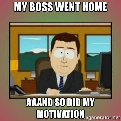 My Boss Went Home Aaand So Did My Motivation Aaaand Its Gone