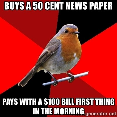Retail Robin - Buys a 50 cent news paper Pays with a $100 bill first thing in the morning