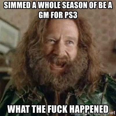 What Year - SImmed a whole season of Be a Gm for ps3 What the fuck happened