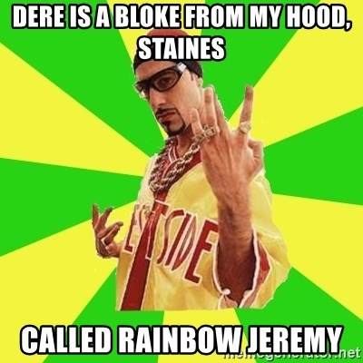 Ali G - Dere is a bloke from my hood, staines Called rainbow Jeremy