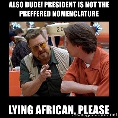 walter sobchak - Also Dude! President is not the preffered nomenclature Lying African, Please