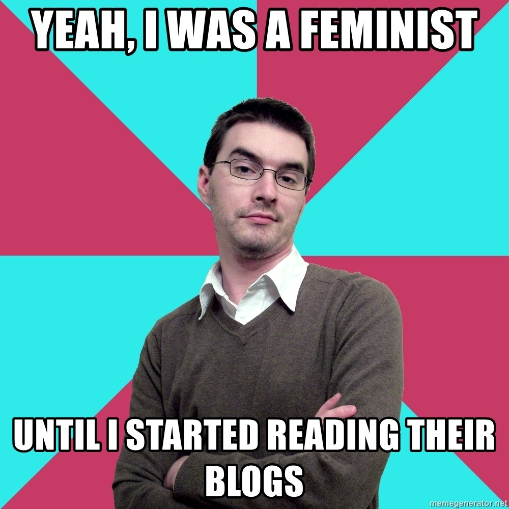 Privilege Denying Dude - Yeah, I was a feminist Until I started reading their blogs
