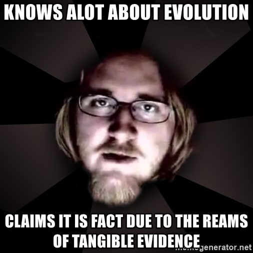 typical atheist - knows alot about evolution claims it is fact due to the reams of tangible evidence