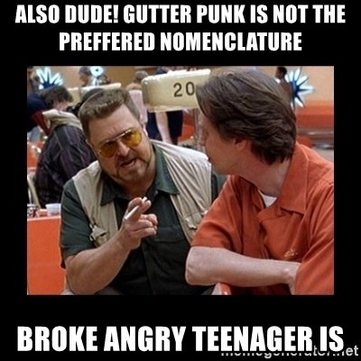 walter sobchak - ALSO DUDE! GUTTER PUNK IS NOT THE PREFFERED NOMENCLATURE BROKE ANGRY TEENAGER IS