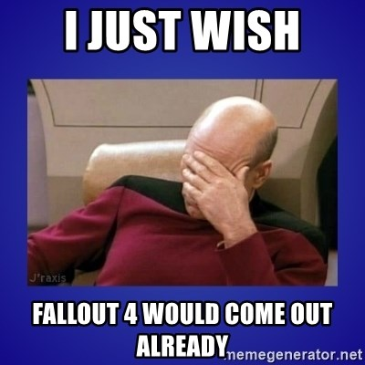 Picard facepalm  - I just wish  Fallout 4 would come out already