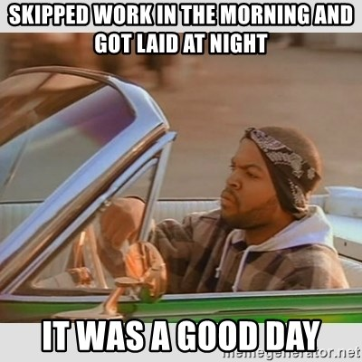 Ice Cube Good Day - Skipped work in the morning and got laid at night It was a good day