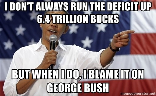 Obama You Mad - I don't always run the deficit up 6.4 trillion bucks But when I do, I blame it on George Bush