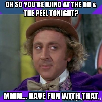 Sarcastic Wonka - OH SO YOU'RE DJing at The GH & The Peel Tonight? MMM... Have fun with that